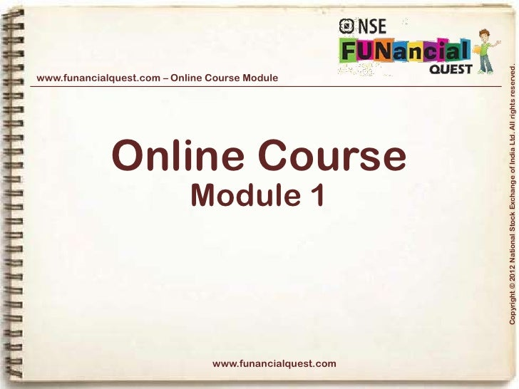 Copyright © 2012 National Stock Exchange of India Ltd. All rights reserved.www.funancialquest.com – Online Course Module  ...