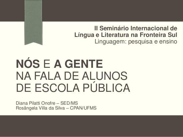 II Seminário Internacional de Língua e Literatura na Fronteira Sul Linguagem: pesquisa e ensino  NÓS E A GENTE NA FALA DE ...