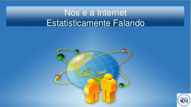 Nós e a Internet Estatisticamente falando Nós e a Internet Estatisticamente Falando
