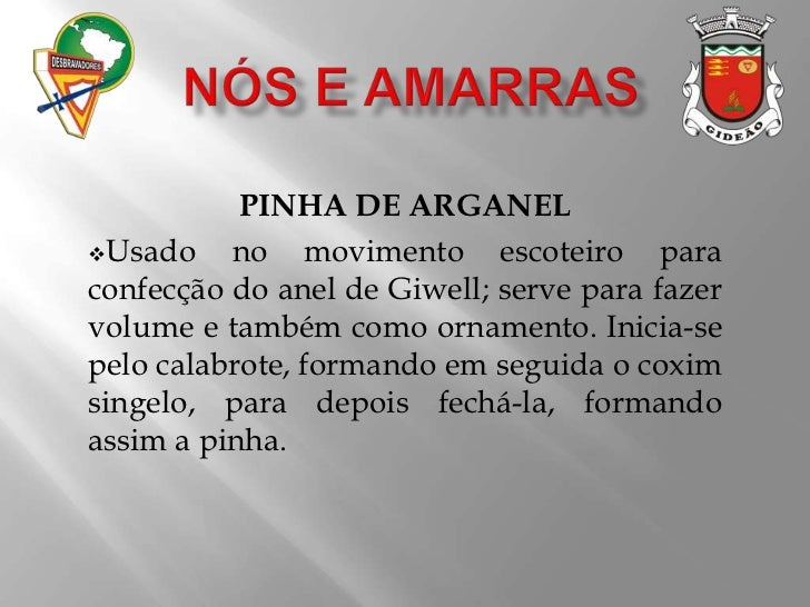 NÓS E AMARRAS<br />PINHA DE ARGANEL<br /><ul><li>Usado no movimento escoteiro para confecção do anel de Giwell; serve para...