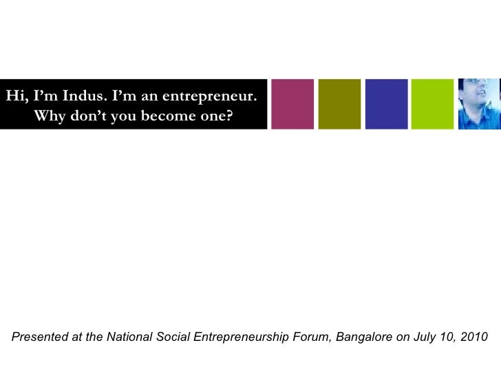 Hi, I'm Indus. I'm an entrepreneur.  Why don't you become one? Presented at the National Social Entrepreneurship Forum, Ba...