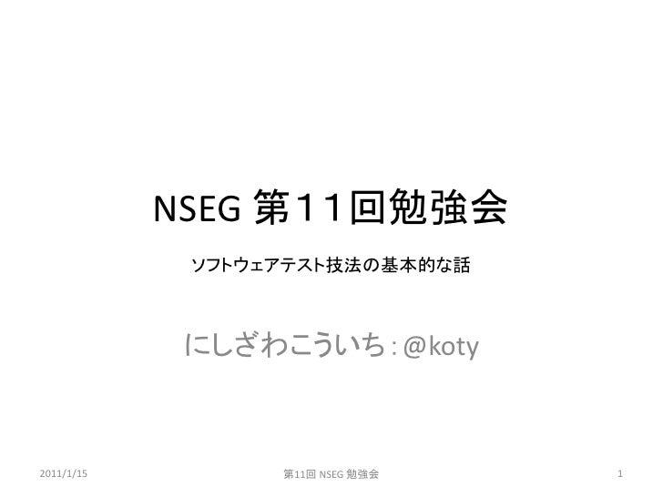NSEG 第11回勉強会             ソフトウェアテスト技法の基本的な話             にしざわこういち:@koty2011/1/15         第11回 NSEG 勉強会   1