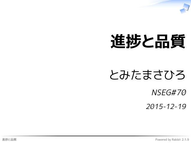 進捗と品質 Powered by Rabbit 2.1.9 進捗と品質 とみたまさひろ NSEG#70 2015-12-19