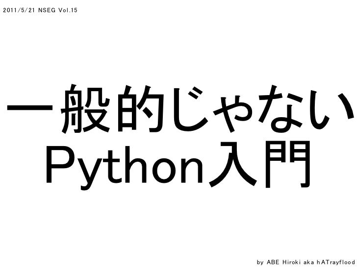 2011/5/21 N SEG V o l .15一般的じゃない Python入門                            by A B E H i rok i a k a h A Tra y f l ood