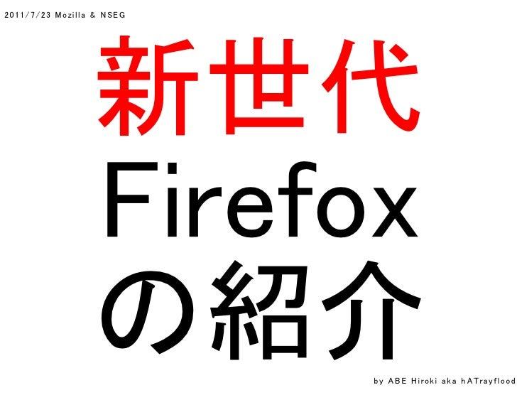 2011/7/23 Mozi l l a & N SEG                    新世代                    Firefox                    の紹介        by A B E H i ...