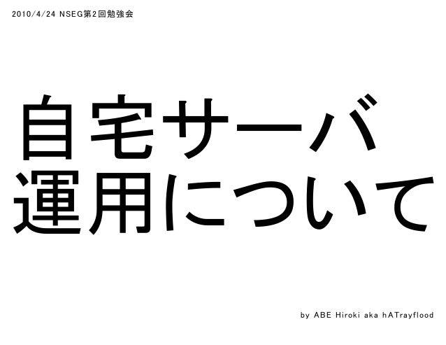 2010/4/24 NSEG第2回勉強会 自宅サーバ 運用について by ABE Hiroki aka h ATrayflood