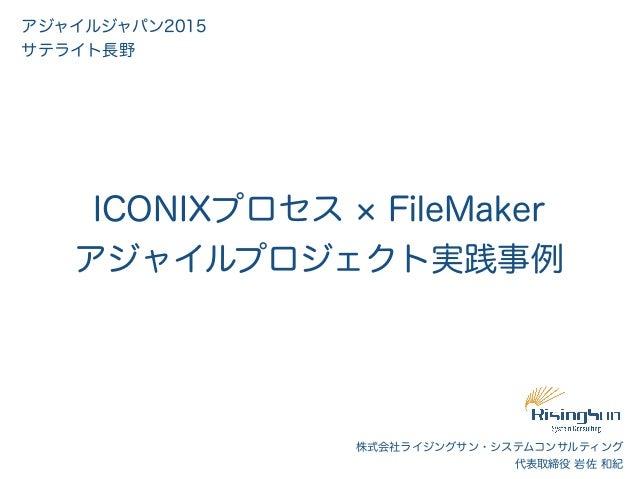 株式会社ライジングサン・システムコンサルティング 代表取締役 岩佐 和紀 ICONIXプロセス FileMaker アジャイルプロジェクト実践事例 アジャイルジャパン2015 サテライト長野