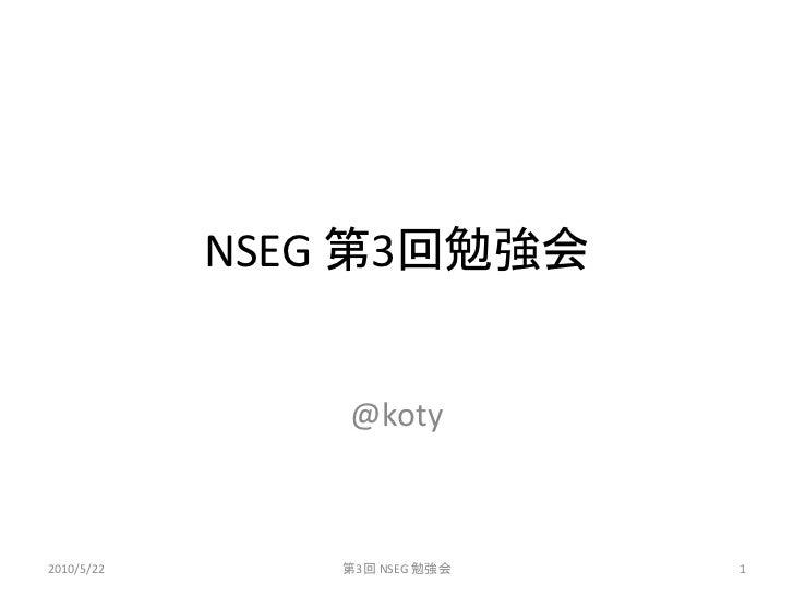 NSEG 第3回勉強会                   @koty    2010/5/22      第3回 NSEG 勉強会   1