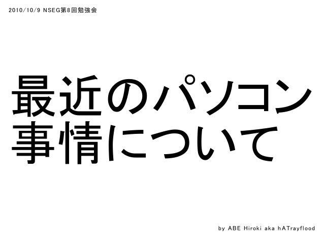 2010/10/9 NSEG第8回勉強会 最近のパソコン 事情について by ABE Hiroki aka h ATrayflood
