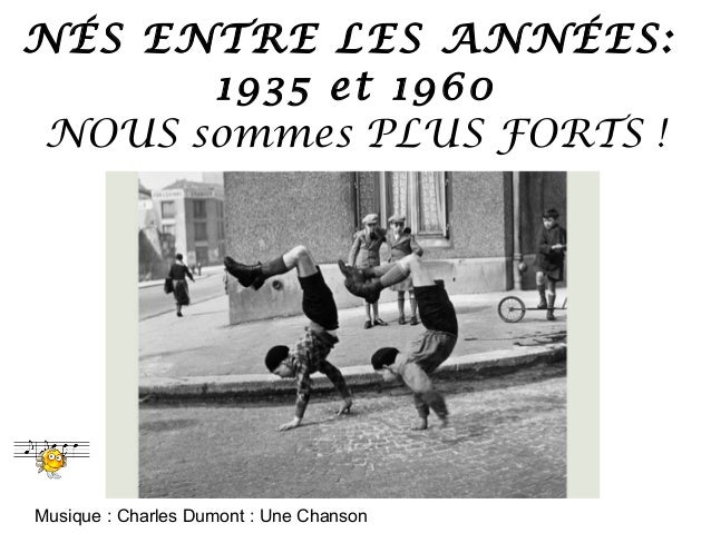 NÉS ENTRE LES ANNÉES: 1935 et 1960 NOUS sommes PLUS FORTS !  Musique : Charles Dumont : Une Chanson