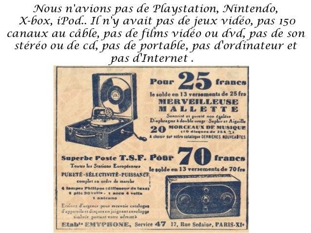 Nous navions pas de Playstation, Nintendo,  X-box, iPod.. Il ny avait pas de jeux vidéo, pas 150canaux au câble, pas de fi...