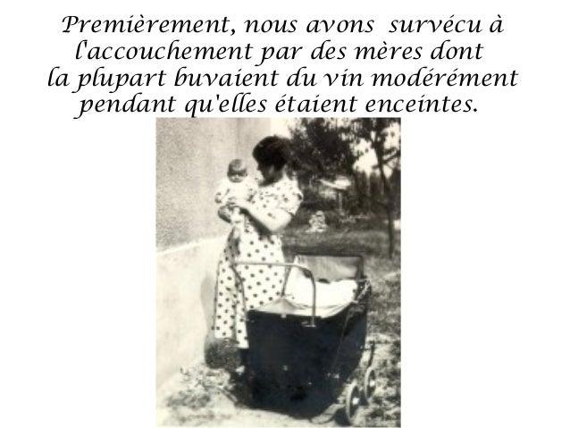 Premièrement, nous avons survécu à   laccouchement par des mères dontla plupart buvaient du vin modérément    pendant quel...