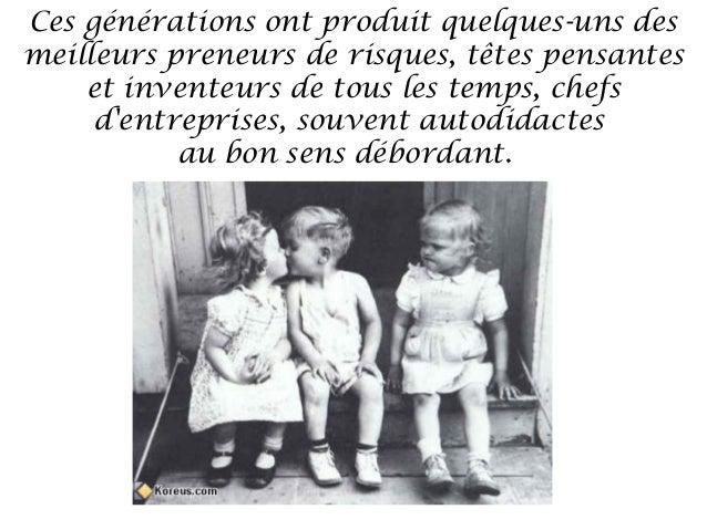 Ces générations ont produit quelques-uns desmeilleurs preneurs de risques, têtes pensantes    et inventeurs de tous les te...