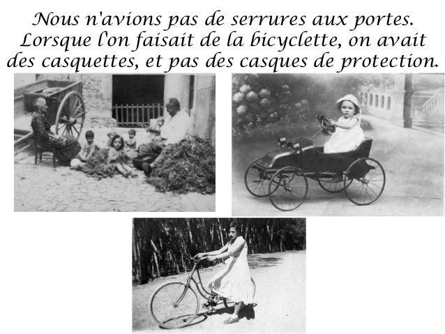 Nous navions pas de serrures aux portes. Lorsque lon faisait de la bicyclette, on avaitdes casquettes, et pas des casques ...