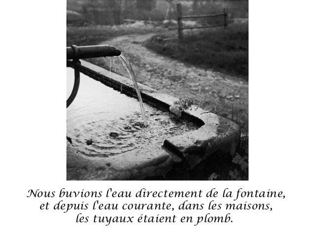 Nous buvions leau directement de la fontaine, et depuis leau courante, dans les maisons,       les tuyaux étaient en plomb.