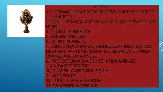 MUNDO 1. O ESPAÇO COM TODOS OS SEUS CORPOS E SERES. 2. UNIVERSO. 3. CONJUNTO DOS ASTROS A QUE O SOL SERVE DE CE NTRO. 4. G...