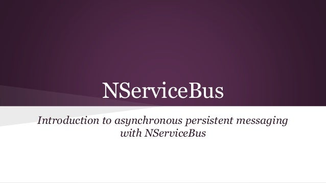 NServiceBus  Introduction to asynchronous persistent messaging  with NServiceBus