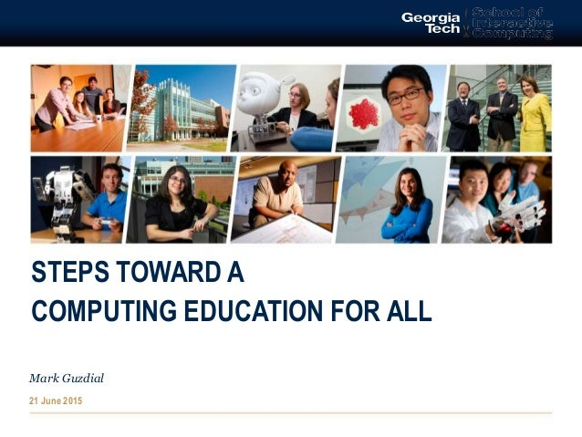 STEPS TOWARD A COMPUTING EDUCATION FOR ALL Mark Guzdial 21 June 2015