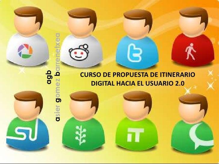 agbasiergomezbarrenetxea<br />CURSO DE PROPUESTA DE ITINERARIO DIGITAL HACIA EL USUARIO 2.0<br />