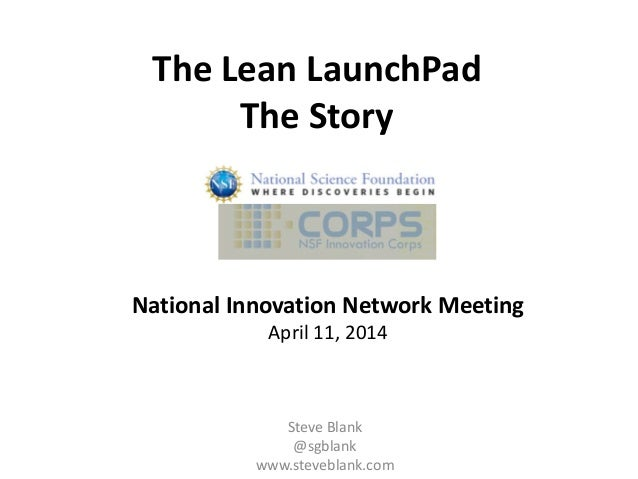 The Lean LaunchPad The Story Steve Blank @sgblank www.steveblank.com National Innovation Network Meeting April 11, 2014
