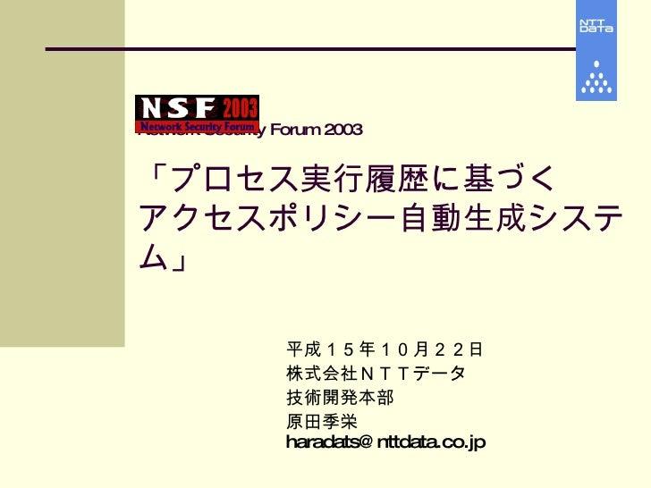 Network Security Forum 2003 「プロセス実行履歴に基づく アクセスポリシー自動生成システム」 平成15年10月22日 株式会社NTTデータ 技術開発本部 原田季栄  [email_address]