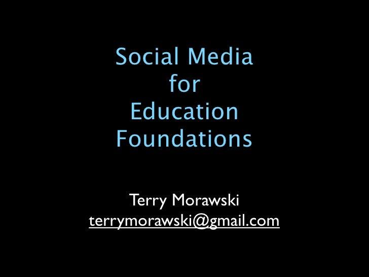 Social Media         for     Education    Foundations       Terry Morawski terrymorawski@gmail.com