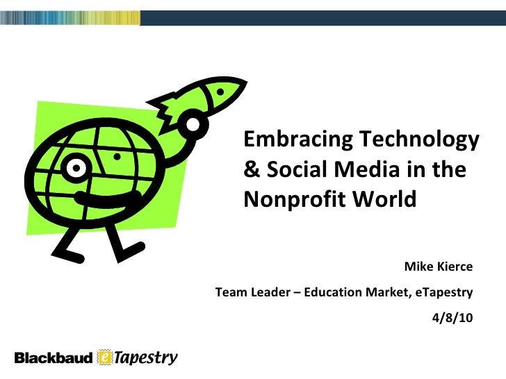 Embracing Technology & Social Media in the Nonprofit World Mike Kierce Team Leader – Education Market, eTapestry 4/8/10