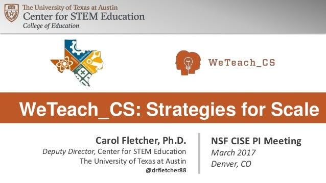 WeTeach_CS: Strategies for Scale NSF CISE PI Meeting March 2017 Denver, CO Carol Fletcher, Ph.D. Deputy Director, Center f...
