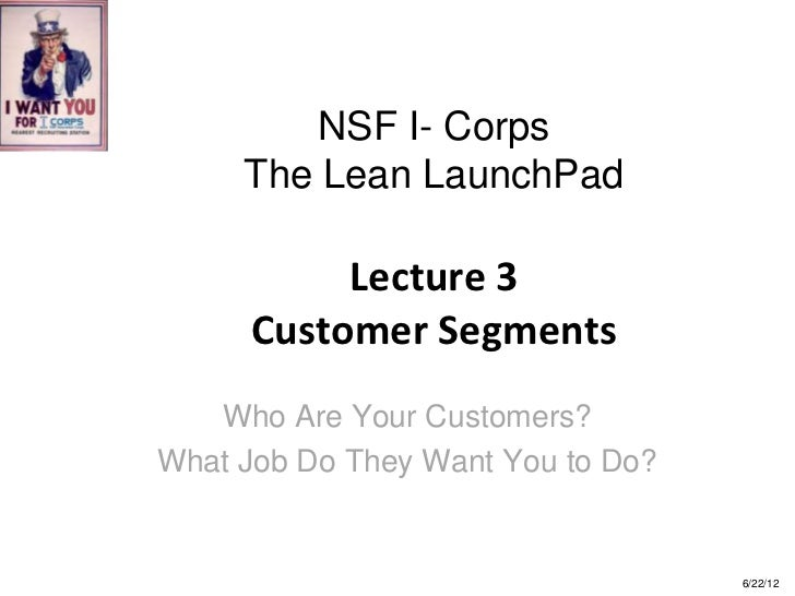 NSF I- Corps     The Lean LaunchPad          Lecture 3     Customer Segments   Who Are Your Customers?What Job Do They Wan...