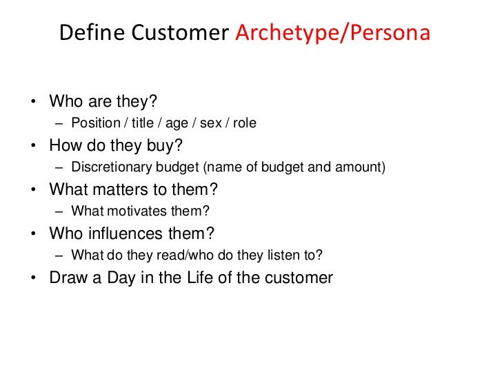 Define Customer Archetype/Persona• Who are they?   – Position / title / age / sex / role• How do they buy?   – Discretiona...