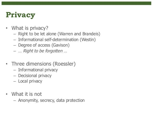 Privacy  • What is privacy?  – Right to be let alone (Warren and Brandeis)  – Informational self-determination (Westin)  –...