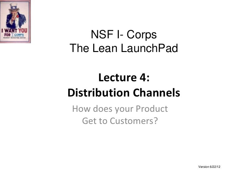 NSF I- CorpsThe Lean LaunchPad      Lecture 4:Distribution ChannelsHow does your Product  Get to Customers?               ...