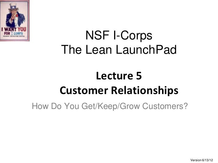 NSF I-Corps      The Lean LaunchPad            Lecture 5      Customer RelationshipsHow Do You Get/Keep/Grow Customers?   ...