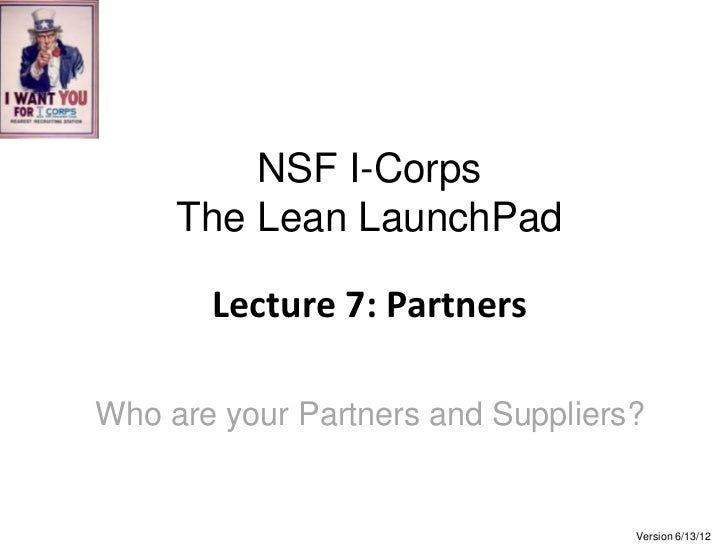 NSF I-Corps     The Lean LaunchPad       Lecture 7: PartnersWho are your Partners and Suppliers?                          ...