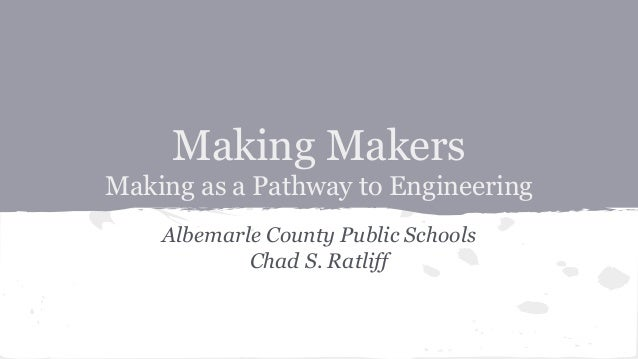Making Makers Making as a Pathway to Engineering Albemarle County Public Schools Chad S. Ratliff