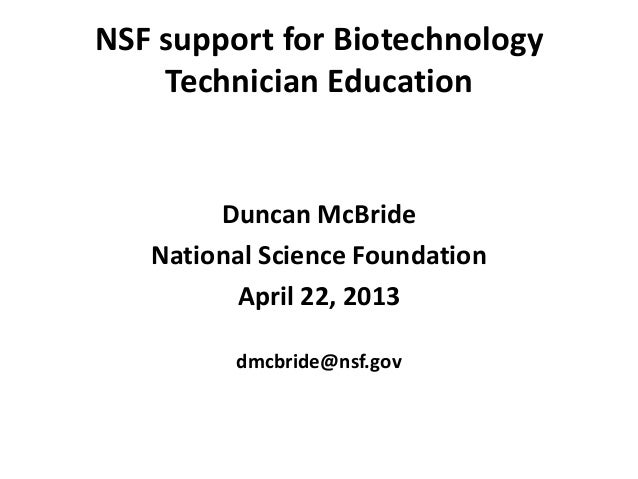 NSF support for BiotechnologyTechnician EducationDuncan McBrideNational Science FoundationApril 22, 2013dmcbride@nsf.gov