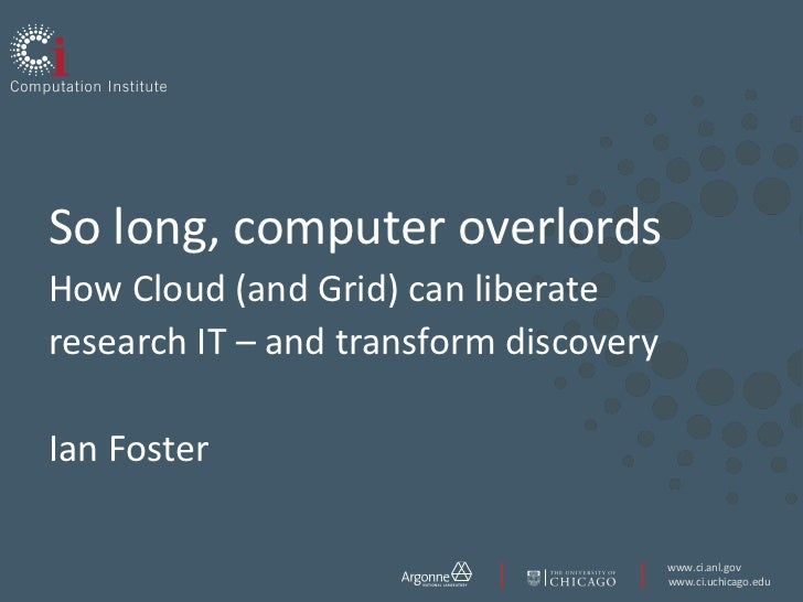 So long, computer overlordsHow Cloud (and Grid) can liberate research IT – and transform discoveryIan Foster<br />