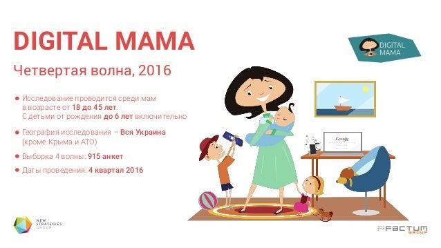 DIGITAL МАМА Четвертая волна, 2016 Исследование проводится среди мам в возрасте от 18 до 45 лет. С детьми от рождения до 6...
