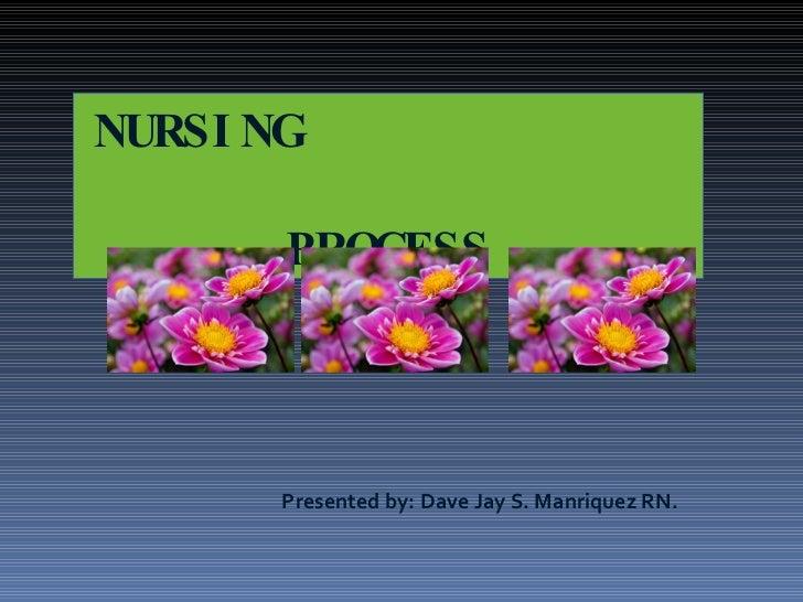 NURSING  PROCESS <ul><li>Presented by: Dave Jay S. Manriquez RN. </li></ul>