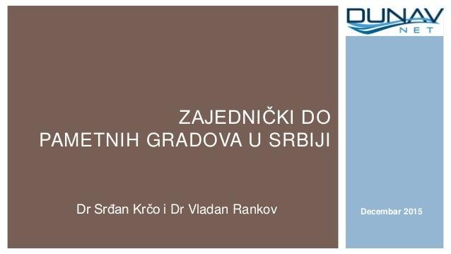 ZAJEDNIČKI DO PAMETNIH GRADOVA U SRBIJI Decembar 2015Dr Srđan Krčo i Dr Vladan Rankov
