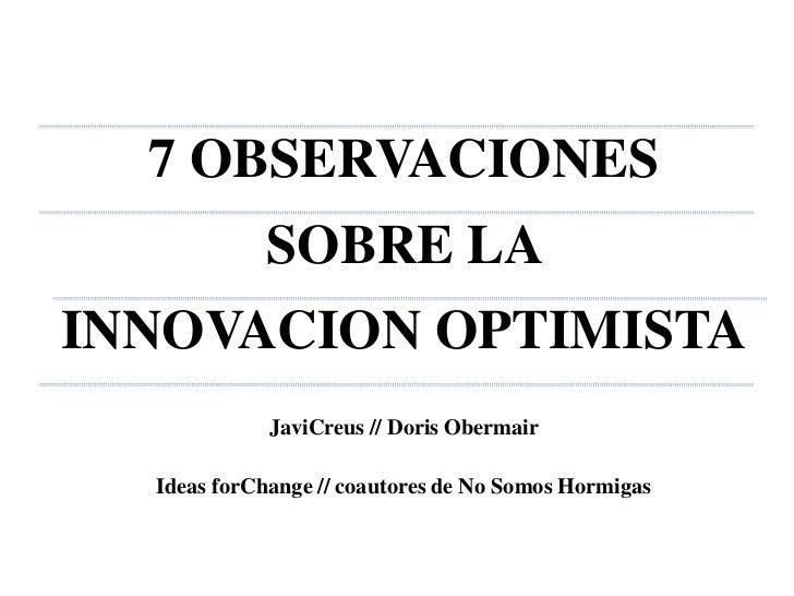 7 OBSERVACIONES <br />SOBRE LA <br />INNOVACION OPTIMISTA<br />JaviCreus // Doris Obermair<br />Ideas forChange // coautor...
