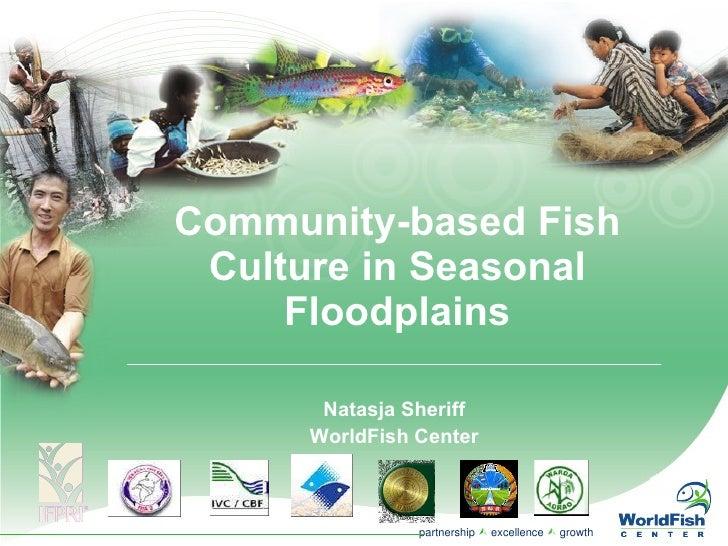 Community-based Fish Culture in Seasonal Floodplains Natasja Sheriff WorldFish Center