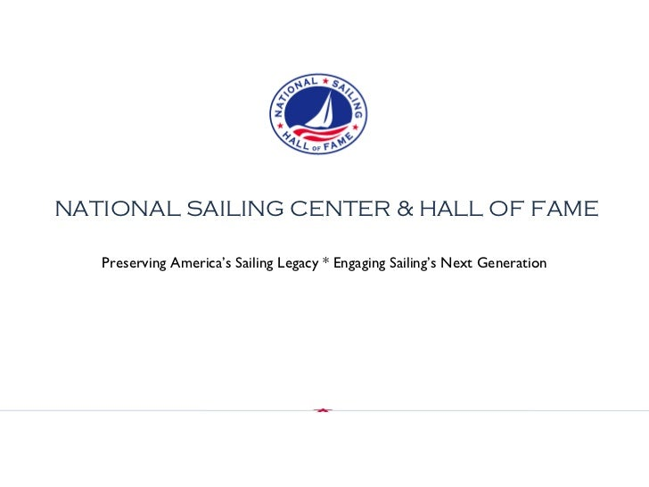 NATIONAL SAILING CENTER & HALL OF FAME <ul><li>Preserving America's Sailing Legacy * Engaging Sailing's Next Generation </...