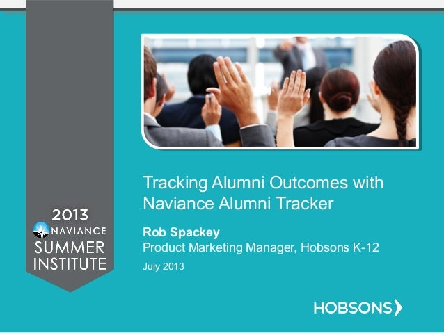 Tracking Alumni Outcomes with Naviance Alumni Tracker Rob Spackey Product Marketing Manager, Hobsons K-12 July 2013