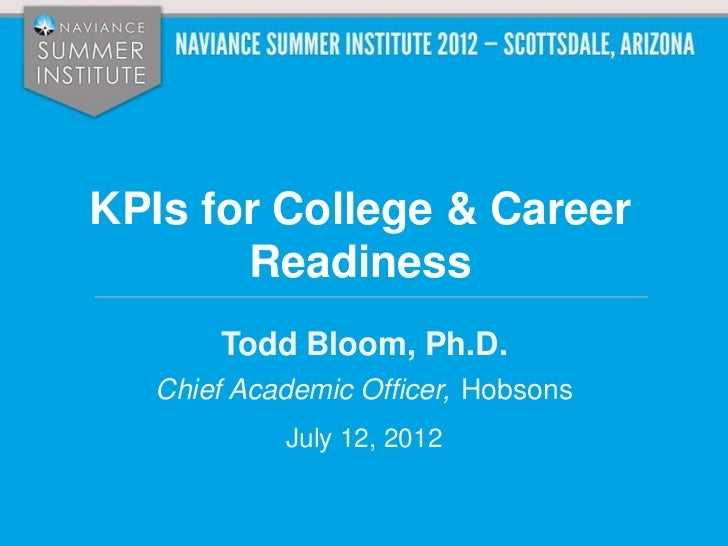 KPIs for College & Career       Readiness       Todd Bloom, Ph.D.   Chief Academic Officer, Hobsons            July 12, 2012