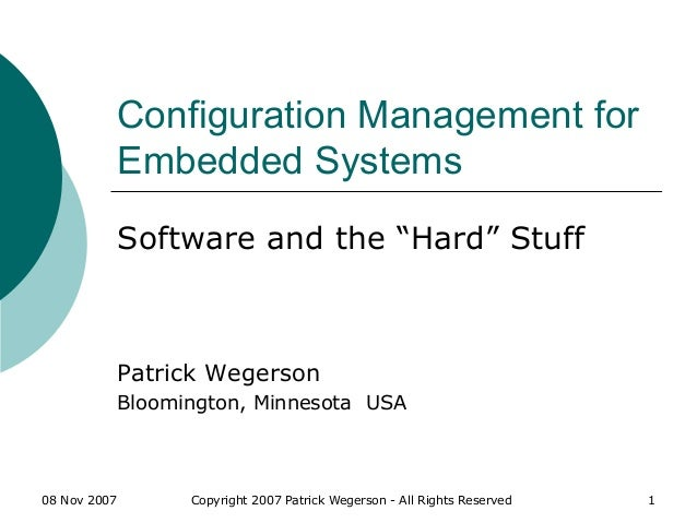 08 Nov 2007 Copyright 2007 Patrick Wegerson - All Rights Reserved 1 Configuration Management for Embedded Systems Software...