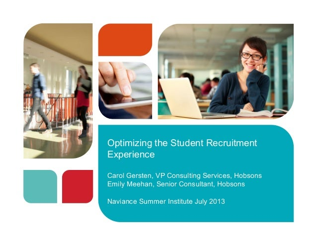 Optimizing the Student Recruitment Experience Carol Gersten, VP Consulting Services, Hobsons Emily Meehan, Senior Consulta...