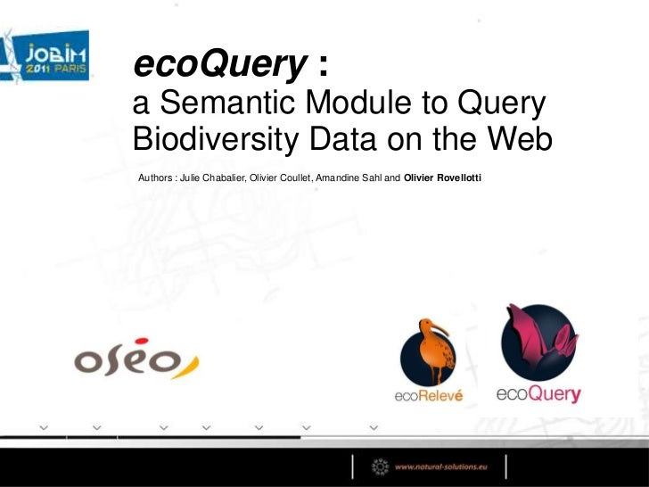 ecoQuery : <br />a Semantic Module to Query Biodiversity Data on the Web<br />Authors : Julie Chabalier, Olivier Coullet, ...