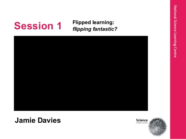 Session 1 Flipped learning: flipping fantastic? Jamie Davies