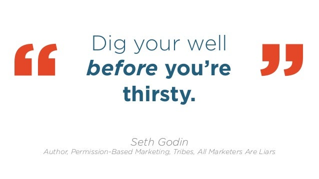 """Dig your well before you're thirsty. ! """" Seth Godin Author, Permission-Based Marketing, Tribes, All Marketers Are Liars """""""